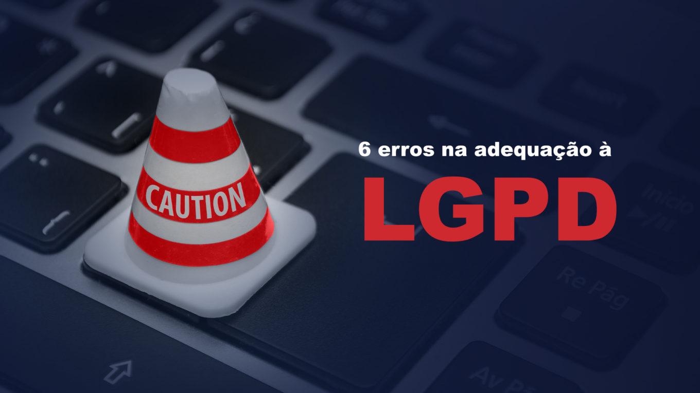 Evite estes 6 erros na adequação à LGPD