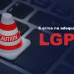 6 mistakes to avoid in the LGPD compliance process